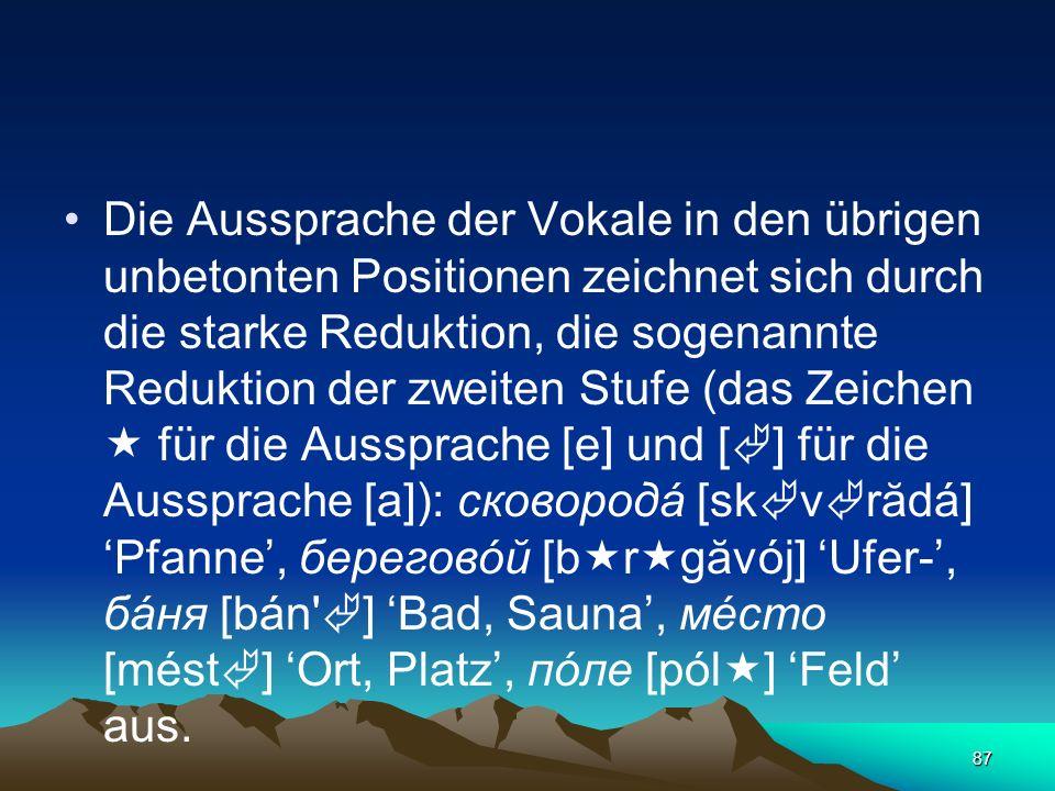 Die Aussprache der Vokale in den übrigen unbetonten Positionen zeichnet sich durch die starke Reduktion, die sogenannte Reduktion der zweiten Stufe (das Zeichen  für die Aussprache [е] und [] für die Aussprache [a]): сковородá [skvrădá] 'Pfanne', береговóй [brgăvój] 'Ufer-', бáня [bán ] 'Bad, Sauna', мéсто [mést] 'Ort, Platz', пóле [pól] 'Feld' aus.